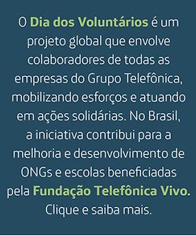 O Dia dos Voluntários é um projeto global que envolve colaboradores de todas as empresas do Grupo Telefônica, mobilizando esforços e atuando em ações solidárias. No Brasil, a iniciativa contribui para a melhoria e desenvolvimento de ONGs selecionadas anualmente pela Fundação Telefônica Vivo. Clique e saiba mais.