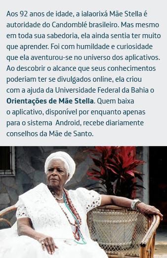 Aos 92 anos de idade, a ialaorixá Mãe Stella é autoridade do Candomblé brasileiro. Mas mesmo em toda sua sabedoria, ela ainda sentia ter muito que aprender. Foi com humildade e curiosidade que ela aventurou-se no universo dos aplicativos. Ao descobrir o alcance que seus conhecimentos poderiam ter se divulgados online, ela criou com a ajuda da Universidade Federal da Bahia o Orientações de Mãe Stella. Quem baixa o aplicativo, disponível por enquanto apenas para o sistema Android, recebe diariamente conselhos da Mãe de Santo.